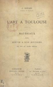 C. Douais - L'art à Toulouse - Matériaux pour servir à son histoire du XVe au XVIIIe siècle.