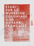 C.-F.-G. Dejean - Essai sur la question coloniale à la Guyane française.