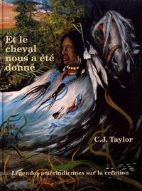 C-J Taylor - Et le cheval nous a été donné - Légendes amérindiennes sur la création.