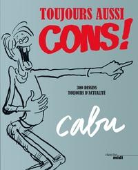Cabu - Toujours aussi cons ! - 300 dessins toujours d'actualité.