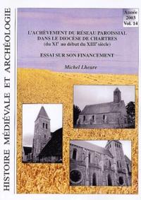 Michel Lheure - Histoire médiévale et archéologie N° 14/2003 : L'achèvement du réseau paroissial dans le diocèse de Chartres (du XIe au début du XIIIe siècle) - Essai sur son financement.