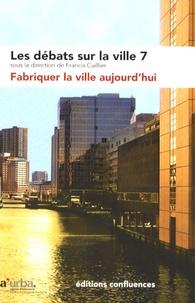 Francis Cuillier - Les débats sur la ville N° 7 : Fabriquer la ville aujourd'hui.