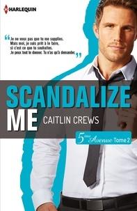 Caitlin Crews - Scandalize Me (Cinquième Avenue, Tome 2).