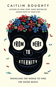 Caitlin Doughty et Landis Blair - From Here to Eternity - Travelling the World to Find the Good Death.