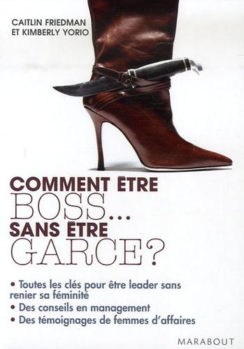 Caitlin Friedman et Kimberly Yorio - Comment être boss... sans être garce ?.