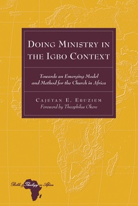 Cajetan e. Ebuziem - Doing Ministry in the Igbo Context - Towards an Emerging Model and Method for the Church in Africa- Foreword by Theophilus Okere.