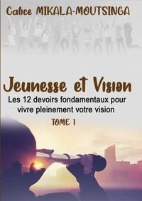 Calice Mikala-Moutsinga - Jeunesse  &  Vision - Les 12 devoirs fondamentaux pour vivre pleinement VOTRE vision     Tome 1.