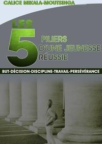 Calice Mikala-Moutsinga - Les 5 Piliers d'une Jeunesse Réussie - But-Décision-Discipline-Travail-Persévérance.