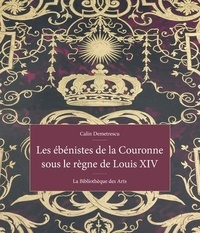 Calin Demetrescu - Les ébénistes de la couronne sous le règne de Louis XIV.
