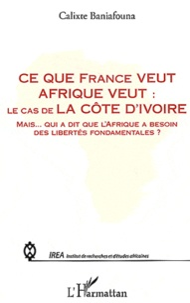 Calixte Baniafouna - Ce que France veut Afrique veut : le cas de la Côte d'Ivoire - Mais qui a dit de l'Afrique a besoin des libertés fondamentales ?.
