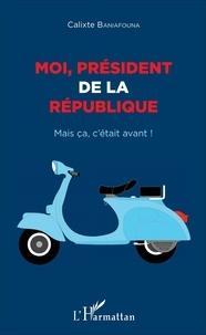 Calixte Baniafouna - Moi, président de la République - Mais ça, c'était avant !.