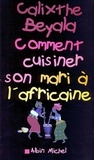 Calixthe Beyala et Calixthe Beyala - Comment cuisiner son mari à l'africaine.