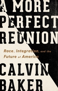 Calvin Baker - A More Perfect Reunion - Race, Integration, and the Future of America.
