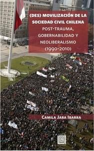 Camila Jara Ibarra - (Des)movilización de la sociedad civil chilena - Post-trauma, gobernabilidad y neoliberalismo (1990-2010).