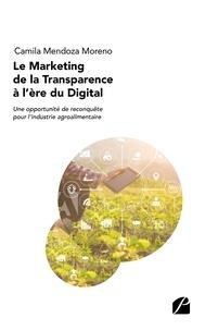 Camila Mendoza Moreno - Le marketing de la transparence à l'ère du digital - Une opportunité de reconquête pour l'industrie agroalimentaire.