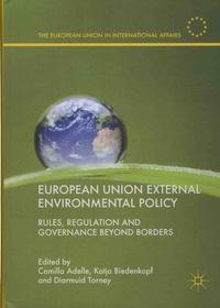Camilla Adelle et Katja Biedenkopf - European Union External Environmental Policy - Rules, Regulation and Governance Beyond Borders.