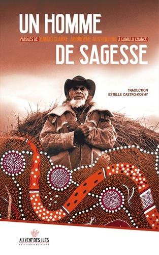 Un homme de sagesse. Paroles de Banjo Clarke, aborigène australien, à Camilla Chance