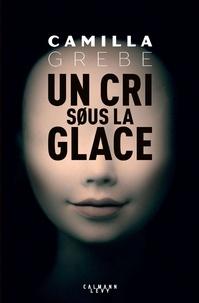 Camilla Grebe - Un cri sous la glace.