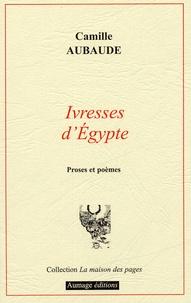 Camille Aubaude - Ivresses d'Egypte - Proses et poèmes.