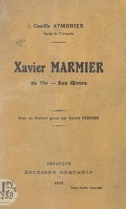 Camille Aymonier et Robert Fernier - Xavier Marmier - Sa vie, son œuvre. Avec un portrait gravé par Robert Fernier.