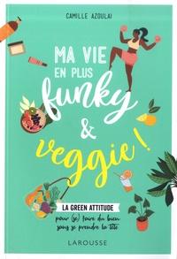 Camille Azoulai - Ma vie en plus funky et veggie - La green attitude pour (se) faire du bien sans se prendre la tête.