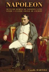 Camille Bartoli - Napoléon - De la vie secrète de Napoléon à l'île d'Elbe à l'ultime chance de l'Europe.