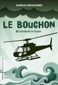 Camille Bouchard - Le bouchon v 03 contrebande en guyane.