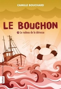 Camille Bouchard - Le bouchon - Tome 2, Le radeau de la détresse.