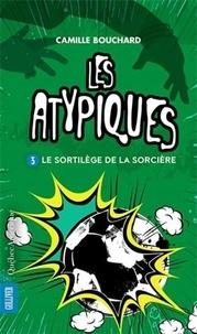 Camille Bouchard - Les Atypiques Tome 3 : Le sortilege de la sorcière.