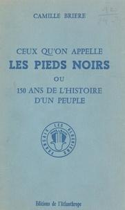 Camille Brière - Ceux qu'on appelle les Pieds noirs - Ou 150 ans de l'histoire d'un peuple.