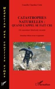 Camille Chardon Crété - Catastrophes naturelles : quand l'appel se fait cri - Un sauveteur bénévol raconte.