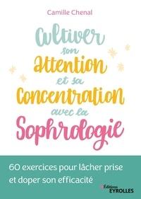 Camille Chenal - Cultiver son attention et sa concentration avec la sophrologie - 60 exercices pour lâcher prise et doper son efficacité.