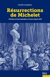 Camille Creyghton - Résurrections de Michelet - Politique et historiographie en France depuis 1870.