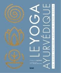 Camille Deprez - Le yoga ayurvédique - Un guide pratique adapté à votre dosha.