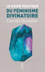 Camille Ducellier - Le guide pratique du féminisme divinatoire.