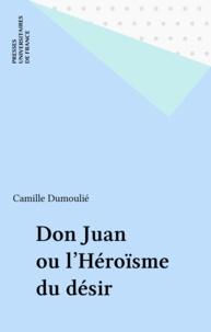 Camille Dumoulié - Don Juan ou L'héroïsme du désir.