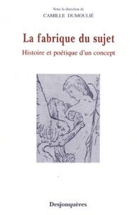 Camille Dumoulié - La fabrique de sujet - Histoire et poétique d'un concept.