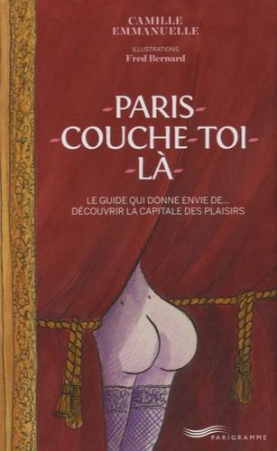 Camille Emmanuelle - Paris couche-toi là ! - Le guide qui donne envie de... Découvrir la capitale des plaisirs.