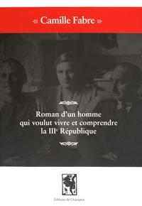 Camille Fabre - Roman d'un homme qui voulut vivre et comprendre la IIIe République.