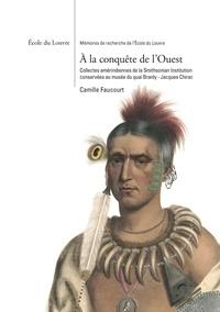 Camille Faucourt - A la conquête de l'Ouest - Collectes amérindiennes de la Smithsonian Institution conservées au musée du quai Branly - Jacques Chirac.