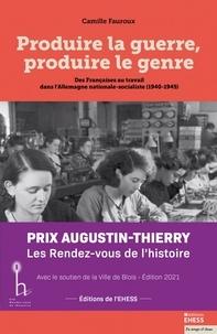 Camille Fauroux - Produire la guerre, produire le genre - Des Françaises au travail dans l'Allemagne nationale-socialiste (1940-1945).