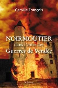 Camille François - Noirmoutier dans l'enfer des guerres de Vendée.