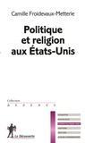 Camille Froidevaux-Metterie - Politique et religion aux Etats-Unis.