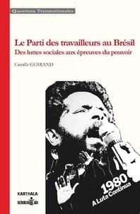 Camille Goirand - Le Parti des travailleurs au Brésil - Des luttes sociales aux épreuves du pouvoir.