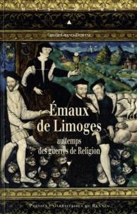 Camille Grand-Dewyse - Emaux de Limoges au temps des guerres de Religion.