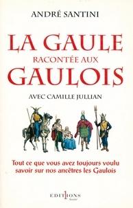Camille Jullian et André Santini - La Gaule racontée aux Gaulois - Tout ce que vous avez toujours voulu savoir sur nos ancêtres les Gaulois.
