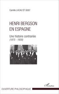 Camille Lacau St Guily - Henri Bergson en Espagne - Une histoire contrariée (1875-1930).