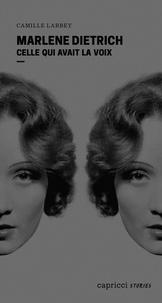 Camille Larbey - Marlene Dietrich - Celle qui avait la voix.