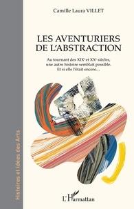 Camille Laura Villet - Les aventuriers de l'abstraction - Au tournant des XIXe et XXe siècles, une autre histoire semblait possible - Et si elle l'était encore....