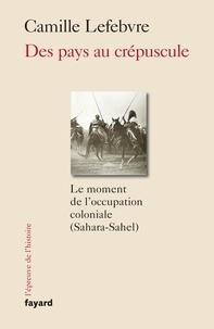Camille Lefebvre - Des pays au crépuscule - Le moment de l'occupation coloniale (Sahara-Sahel).